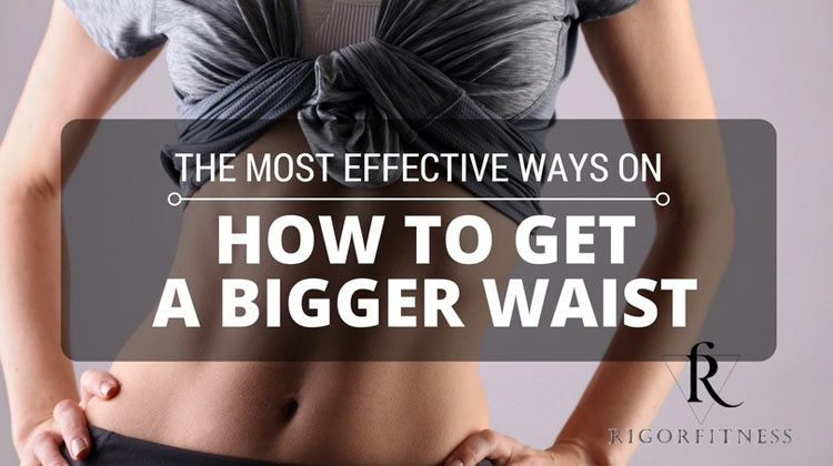 The Most Effective Ways On How To Get A Bigger Waist