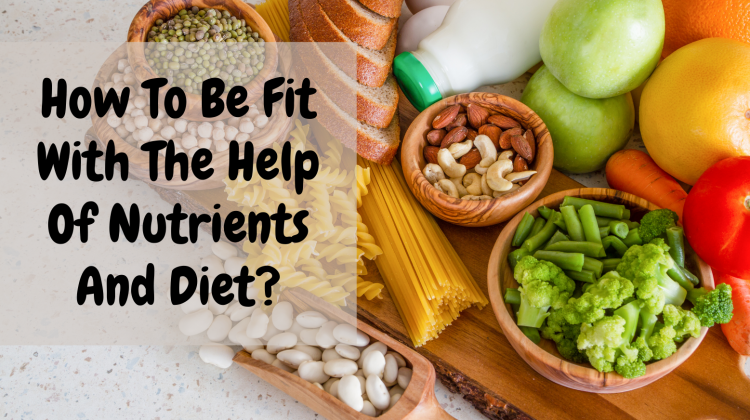 How To Be Fit With The Help Of Nutrients And Diet?
